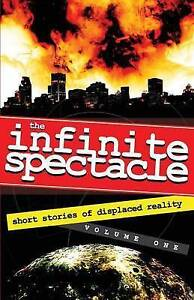 NEW The Infinite Spectacle: Short Stories of Displaced Reality (Volume 1)