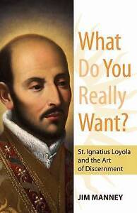 What Do You Really Want?: St. Ignatius Loyola and the Art of Disc by Manney, Jim