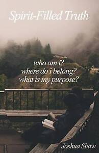 Spirit-Filled Truth Who Am I? Where Do I Belong? What Is My Purp by Shaw Joshua