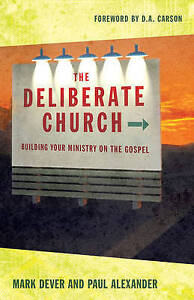 The Deliberate Church: Buildiing Your Ministry on the Gospel by Dever, Mark