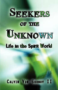Seekers of the Unknown: Life in the Spirit World by Von Gurnov II, Calvin