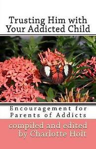 Trusting Him with Your Addicted Child: Encouragement for Parents of Addicts (Vol