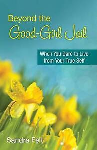 Beyond the Good Girl Jail: When You Dare to Live from Your True Self by...