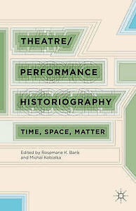 Theatre/Performance Historiography: Time, Space, Matter by Bank, Rosemarie