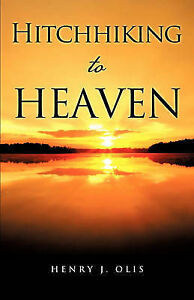NEW Hitchhiking to Heaven by Henry J. Olis