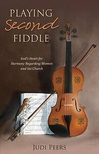 Playing Second Fiddle: God's Heart for Harmony Regarding Women an by Peers, Judi