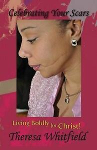 Celebrating Your Scars: Living Boldly for Christ by Whitfield, Theresa