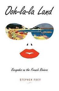 Ooh-La-La Land: Escapades on the French Riviera by Foey, Stephen -Paperback