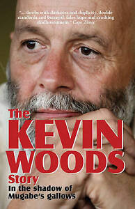 The Kevin Woods Story: In the Shadow of Mugabe's Gallows by Kevin Woods...
