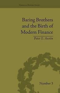 Baring Brothers and the Birth of Modern Finance, Peter E Austin