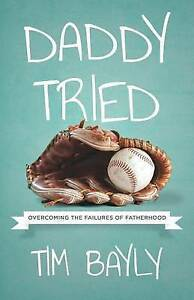 Daddy Tried: Overcoming the Failures of Fatherhood by Bayly, Tim -Paperback