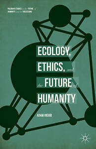 Ecology, Ethics, and the Future of Humanity (Palgrave Studies in the Future of