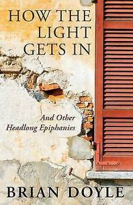 NEW How the Light Gets in: And Other Headlong Epiphanies by Brian Doyle