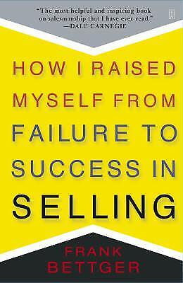 How I Raised Myself From Failure To Success In Selling By Bettger, Frank