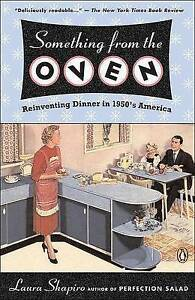 Something from the Oven: Reinventing Dinner in 1950s America by Laura Shapiro...