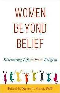 Women Beyond Belief: Discovering Life Without Religion by Garst, Karen L.