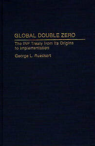 Global Double Zero: The INF Treaty from Its Origins to Implementation (Bibliogra