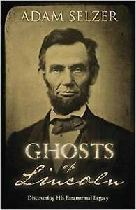 Ghosts of Lincoln: Discovering His Paranormal Legacy by Adam Selzer...