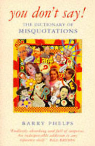 YOU DON'T SAY!: DICTIONARY OF MISQUOTATIONS AND MISATTRIBUTIONS, BARRY PHELPS, U