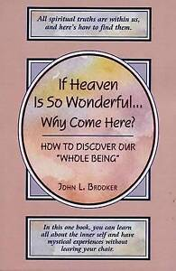 "If Heaven Is So Wonderful...Why Come Here?: How to Discover Our ""Whole Being"",Br"