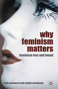 New, Why Feminism Matters: Feminism Lost and Found, Kath Woodward, Sophie Woodwa