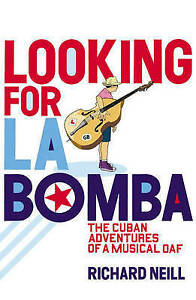 Looking for La Bomba: The Cuban Misadventures of a Musical Oaf, Richard Neill