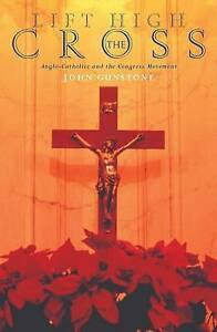 Lift High the Cross: Anglo-Catholics and the Congress Movement by Gunstone, John