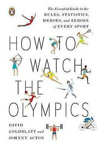 How to Watch the Olympics: The Essential Guide to the Rules, Statistics, Heroes,