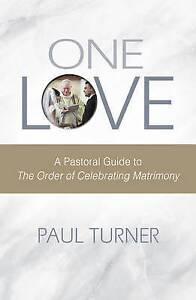 One Love: A Pastoral Guide to the Order of Celebrating Matrimony by Turner, Paul