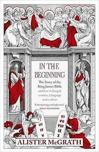 In the Beginning: The Story of the King James Bible by Alister E. McGrath ..VGC