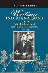 Writing Indian Nations: Native Intellectuals and the Politics of Historiography