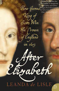 After Elizabeth: The Death of Elizabeth and the Coming of King James, Lisle, Lea