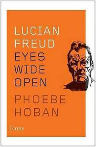 Lucian Freud: Eyes Wide Open by Phoebe Hoban (Hardback, 2014)