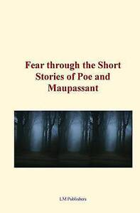 Fear Through the Short Stories of Poe and Maupassant by Poe, Edgar Allan