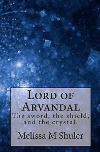 Lord of Arvandal: The Sword, the Shield, and the Crystal by Shuler, Melissa M.