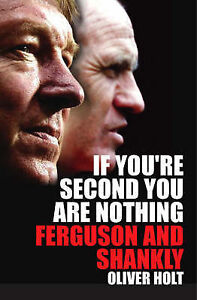 If You're Second You Are Nothing: Ferguson and Shankly, Oliver Holt