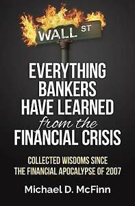 Everything Bankers Have Learned Financial Crisis Collec by McFinn MR Michael D