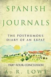 Spanish Journals: The Posthumous Diary of an Expat: Part Four: Co by Lowe, A. R.