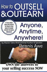 How to Outsell and Outearn, Anyone, Anytime, Anywhere by Dennis Awe...