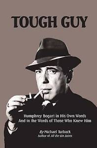 Tough Guy: Humphrey Bogart in His Own Words and in the Words of Those Who Knew H