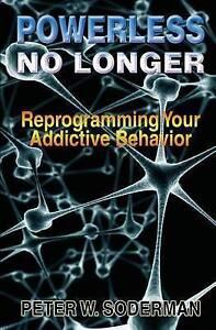 Powerless No Longer: Reprogramming Your Addictive Behavior by Peter W. Soderman
