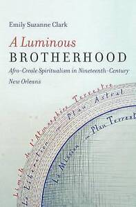 A Luminous Brotherhood Afro-Creole Spiritualism in Nineteenth-Ce by Clark Emily
