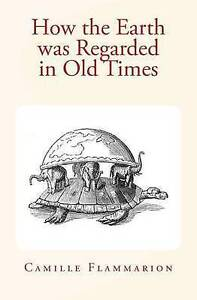 How the Earth Was Regarded in Old Times by Flammarion, Camille -Paperback