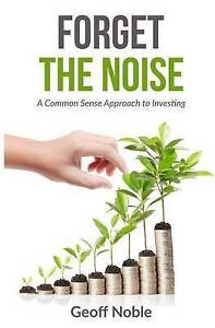 Forget the Noise: A Common Sense Approach to Investing by Noble, Geoff