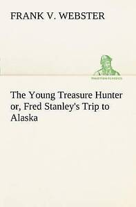 The Young Treasure Hunter or, Fred Stanley's Trip to Alaska (TREDITION CLASSICS)