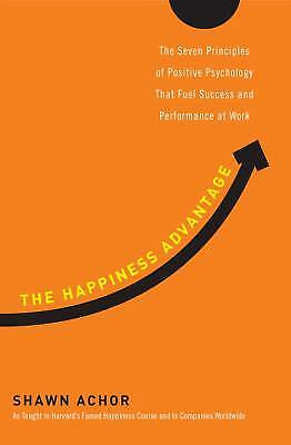 The Happiness Advantage : The Seven Principles Of Positive Psychology That...