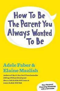 NEW How to Be the Parent You Always Wanted to Be by Adele Faber