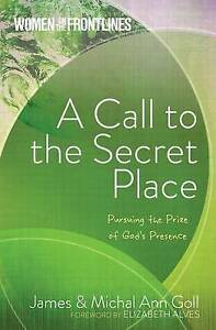 A Call to the Secret Place: Pursuing the Prize of God's Presence by Goll, James