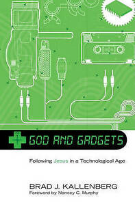 """God and Gadgets: Following Jesus in a Technological World"" by Brad J Kallenberg"