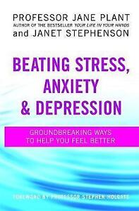 Beating Stress, Anxiety And Depression: Groundbreaking ways to help you feel be.